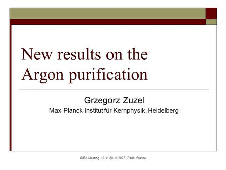IDEA Meeting, 19.11-20.11.2007, Paris, France New results on the Argon purification Grzegorz Zuzel Max-Planck-Institut für Kernphysik, Heidelberg.