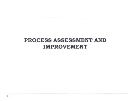 PROCESS ASSESSMENT AND IMPROVEMENT. Process Assessment  A formal assessment did not seem financially feasible at the onset of the company's process improvement.