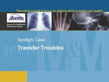 Spotlight Case Transfer Troubles. 2 Source and Credits This presentation is based on the June 2012 AHRQ WebM&M Spotlight Case –See the full article at.