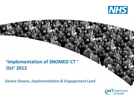 'Implementation of SNOMED CT ' Oct' 2012 Denise Downs, Implementation & Engagement Lead.