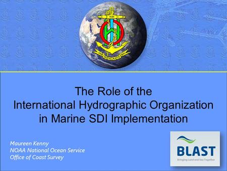 The Role of the International Hydrographic Organization in Marine SDI Implementation Maureen Kenny NOAA National Ocean Service Office of Coast Survey.