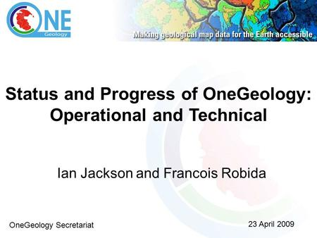 Status and Progress of OneGeology: Operational and Technical Ian Jackson and Francois Robida 23 April 2009 OneGeology Secretariat.