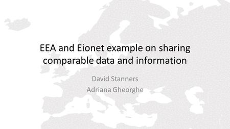 EEA and Eionet example on sharing comparable data and information David Stanners Adriana Gheorghe.