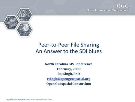 Copyright, Open Geospatial Consortium Making Location Count Peer-to-Peer File Sharing An Answer to the SDI blues North Carolina GIS Conference February,