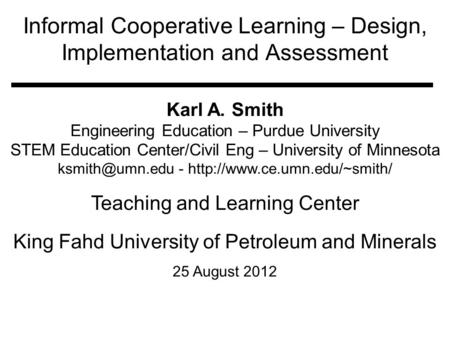 Informal Cooperative Learning – Design, Implementation and Assessment Karl A. Smith Engineering Education – Purdue University STEM Education Center/Civil.