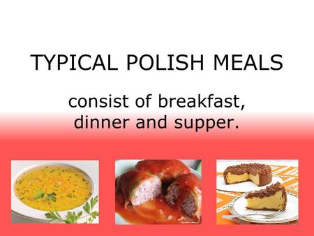 TYPICAL POLISH MEALS consist of breakfast, dinner and supper.