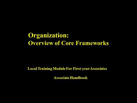 Organization: Overview <strong>of</strong> Core Frameworks Local Training Module For First-year Associates Associate Handbook.