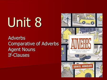 Unit 8 Adverbs Comparative of Adverbs Agent Nouns If-Clauses.