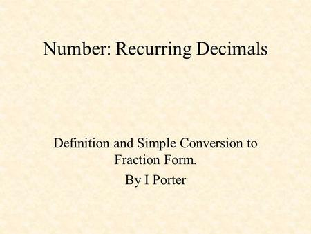 Number: Recurring Decimals Definition and Simple Conversion to Fraction Form. By I Porter.
