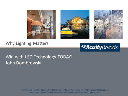 Why Lighting Matters Win with LED Technology TODAY! John Dombrowski The information in this document is confidential and proprietary, and may not be used,