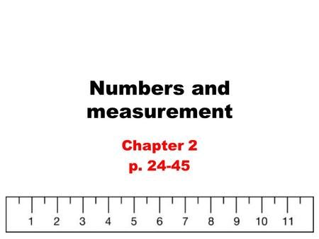 Numbers and measurement Chapter 2 p. 24-45. Units of Measurement Measurements must have both a number and a unit!!!! Example: 26.7 m Like units have a.