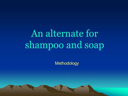An alternate for shampoo and soap Methodology. Introduction.