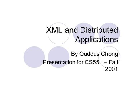 XML and Distributed Applications By Quddus Chong Presentation for CS551 – Fall 2001.
