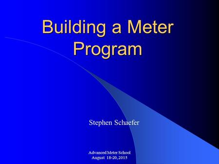 Advanced Meter School August 18-20, 2015 Building a Meter Program Stephen Schaefer.
