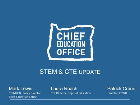 STEM & CTE UPDATE Mark LewisLaura Roach Patrick Crane STEM/CTE Policy Director CTE Director, Dept. of Education Director, CCWD Chief Education Office.