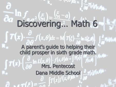 Discovering… Math 6 A parent's guide to helping their child prosper in sixth grade math. Mrs. Pentecost Dana Middle School.
