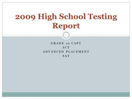 GRADE 10 CAPT ACT ADVANCED PLACEMENT SAT 2009 High School Testing Report.