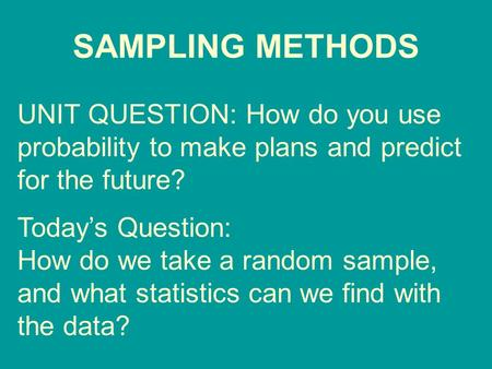 SAMPLING METHODS UNIT QUESTION: How do you use probability to make plans and predict for the future? Today's Question: How do we take a random sample,