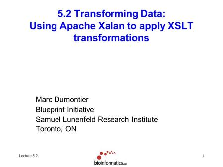 Lecture 5.21 5.2 Transforming Data: Using Apache Xalan to apply XSLT transformations Marc Dumontier Blueprint Initiative Samuel Lunenfeld Research Institute.