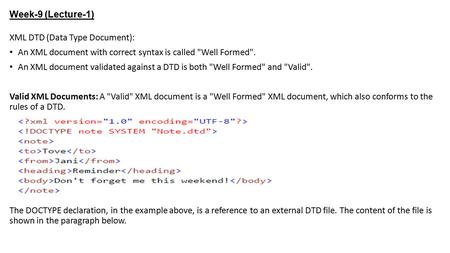 Week-9 (Lecture-1) XML DTD (Data Type Document): An XML document with correct syntax is called Well Formed. An XML document validated against a DTD is.