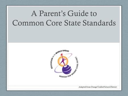 A Parent's Guide to Common Core State Standards Adapted from Orange Unified School District.