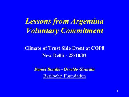 1 Lessons from Argentina Voluntary Commitment Climate of Trust Side Event at COP8 New Delhi - 28/10/02 Daniel Bouille - Osvaldo Girardin Bariloche Foundation.