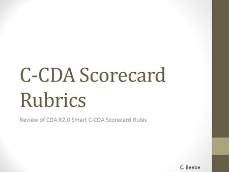 C-CDA Scorecard Rubrics Review of CDA R2.0 Smart C-CDA Scorecard Rules C. Beebe.