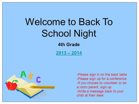 Welcome to Back To School Night 4th Grade 2013 – 2014 -Please sign in on the back table -Please sign up for a conference -If you choose to volunteer or.