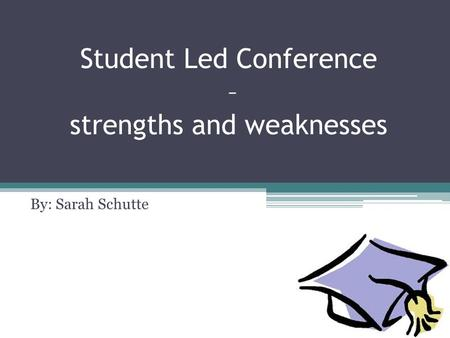 Student Led Conference – strengths and weaknesses By: Sarah Schutte.