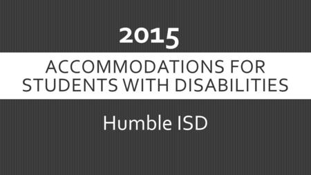 ACCOMMODATIONS FOR STUDENTS WITH DISABILITIES Humble ISD 2015.