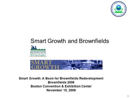 1 Smart Growth and Brownfields Smart Growth: A Boon for Brownfields Redevelopment Brownfields 2006 Boston Convention & Exhibition Center November 15, 2006.