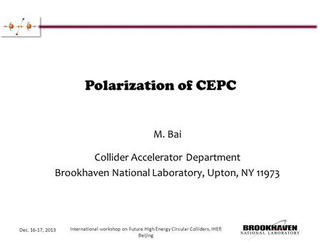 Polarization of CEPC M. Bai Collider Accelerator Department Brookhaven National Laboratory, Upton, NY 11973 Dec. 16-17, 2013 International workshop on.