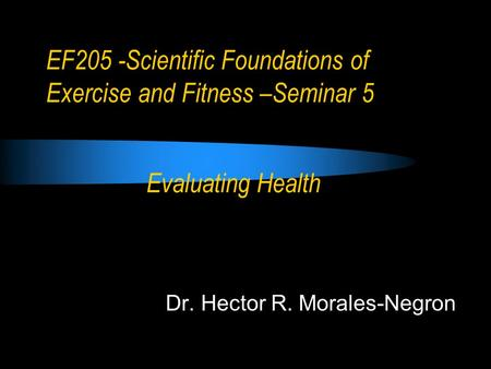 EF205 -Scientific Foundations of Exercise and Fitness –Seminar 5 Dr. Hector R. Morales-Negron Evaluating Health.