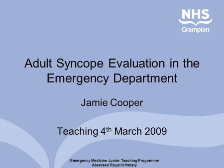 Emergency Medicine Junior Teaching Programme Aberdeen Royal Infirmary Adult Syncope Evaluation in the Emergency Department Jamie Cooper Teaching 4 th March.