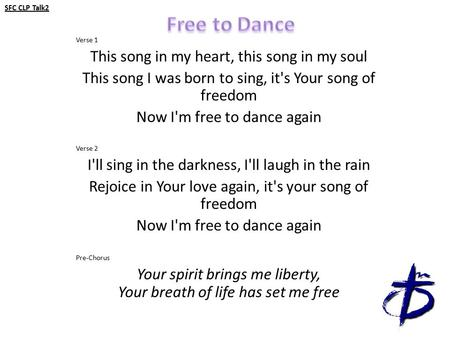 SFC CLP Talk2 Verse 1 This song in my heart, this song in my soul This song I was born to sing, it's Your song of freedom Now I'm free to dance again Verse.