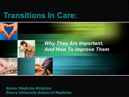 Transitions In Care: Why They Are Important, And How To Improve Them Senior Medicine Rotation Emory University School of Medicine.
