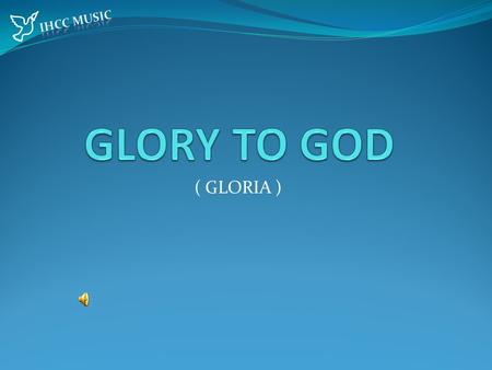 ( GLORIA ) . Glory to God in the highest And peace to his people on earth, Glory to God in the highest And peace to his people on earth.