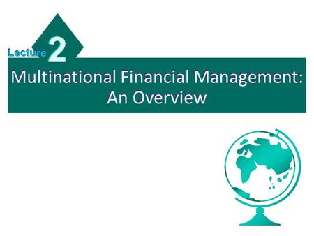 Multinational Financial Management: An Overview 2 2 Lecture.