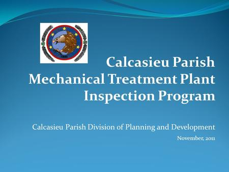 Calcasieu Parish Mechanical Treatment Plant Inspection Program Calcasieu Parish Division of Planning and Development November, 2011.