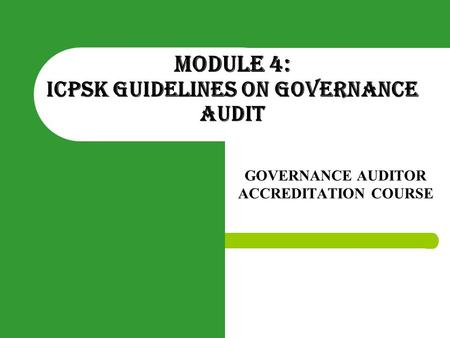 MODULE 4: ICPSK GUIDELINES ON GOVERNANCE AUDIT GOVERNANCE AUDITOR ACCREDITATION COURSE.