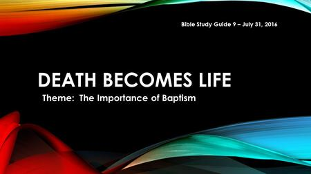 DEATH BECOMES LIFE Theme: The Importance of Baptism Bible Study Guide 9 – July 31, 2016.