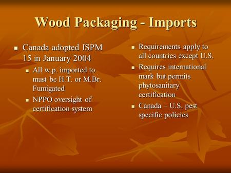 Wood Packaging - Imports Canada adopted ISPM 15 in January 2004 Canada adopted ISPM 15 in January 2004 All w.p. imported to must be H.T. or M.Br. Fumigated.