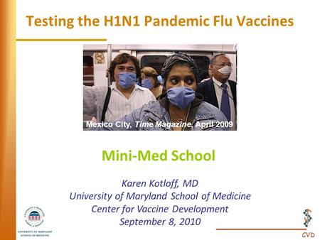 CVD Testing the H1N1 Pandemic Flu Vaccines Mini-Med School Karen Kotloff, MD University of Maryland School of Medicine Center for Vaccine Development September.