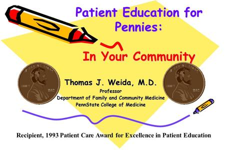 Patient Education for Pennies: In Your Community Thomas J. Weida, M.D. Professor Department of Family and Community Medicine PennState College of Medicine.