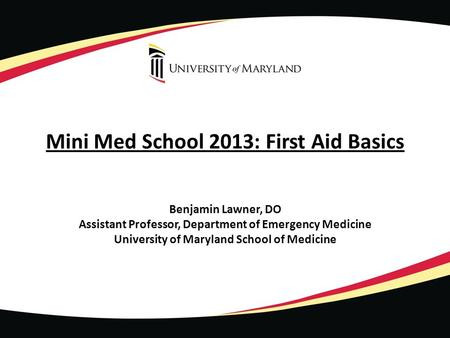 Mini Med School 2013: First Aid Basics Benjamin Lawner, DO Assistant Professor, Department of Emergency Medicine University of Maryland School of Medicine.