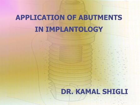 APPLICATION OF ABUTMENTS IN IMPLANTOLOGY DR. KAMAL SHIGLI.