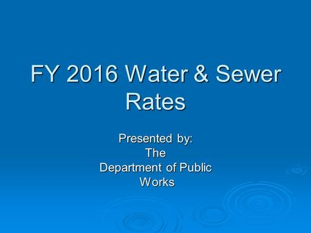 FY 2016 Water & Sewer Rates Presented by: The Department of Public Works Works.