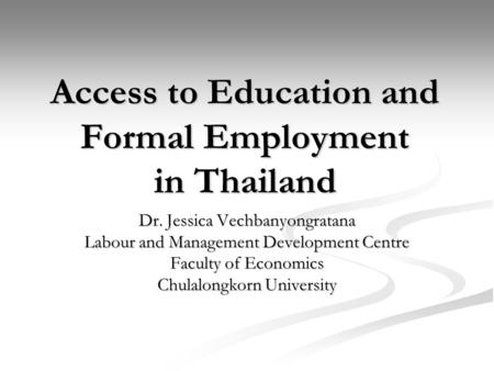 Access to Education and Formal Employment in Thailand Dr. Jessica Vechbanyongratana Labour and Management Development Centre Faculty of Economics Chulalongkorn.