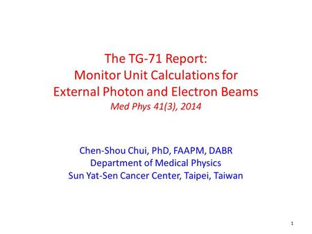 1 The TG-71 Report: Monitor Unit Calculations for External Photon and Electron Beams Med Phys 41(3), 2014 Chen-Shou Chui, PhD, FAAPM, DABR Department of.