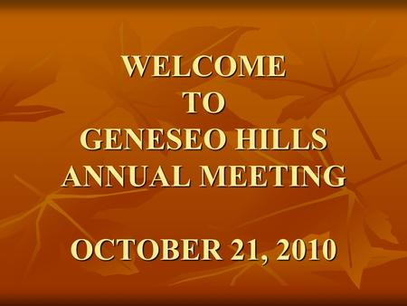 WELCOME TO GENESEO HILLS ANNUAL MEETING OCTOBER 21, 2010.